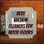 Best Vacuum Cleaners for Wood Floors